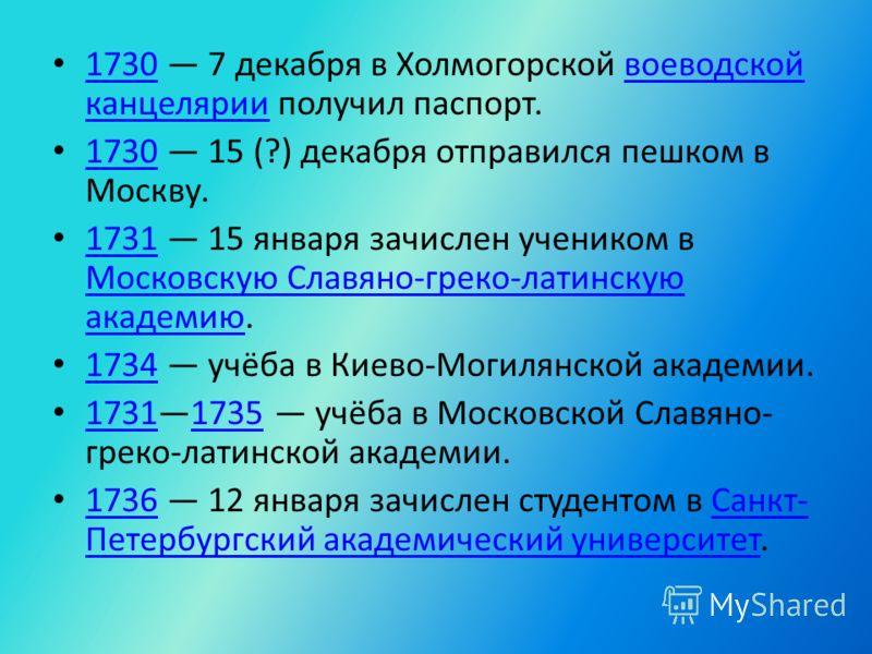 1730 7 декабря в Холмогорской воеводской канцелярии получил паспорт. 1730воеводской канцелярии 1730 15 (?) декабря отправился пешком в Москву. 1730 1731 15 января зачислен учеником в Московскую Славяно-греко-латинскую академию. 1731 Московскую Славян
