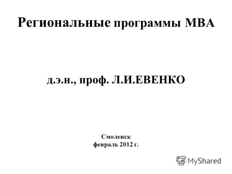 Региональные программы МВА д.э.н., проф. Л.И.ЕВЕНКО Смоленск февраль 2012 г.