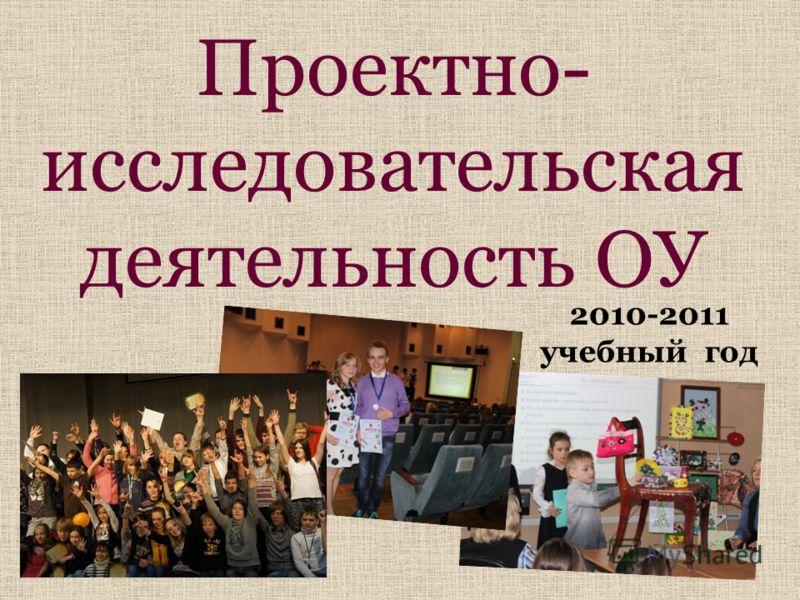 Проектно- исследовательская деятельность ОУ 2010-2011 учебный год