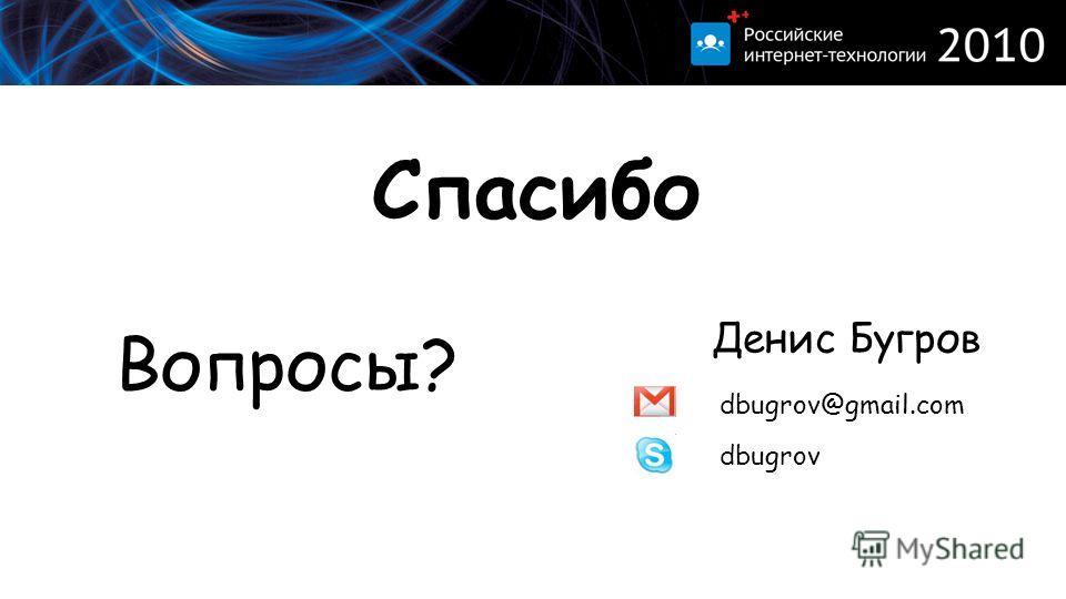 Спасибо Вопросы? Денис Бугров dbugrov@gmail.com dbugrov