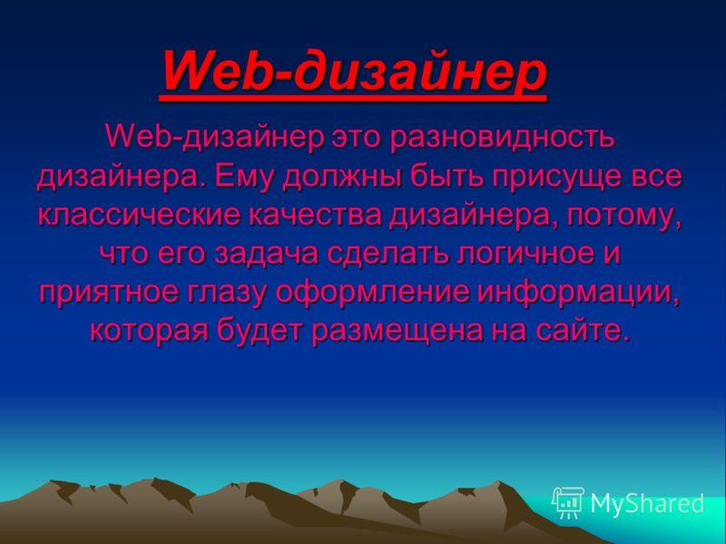 Web-дизайнер Web-дизайнер это разновидность дизайнера. Ему должны быть присуще все классические качества дизайнера, потому, что его задача сделать логичное и приятное глазу оформление информации, которая будет размещена на сайте.