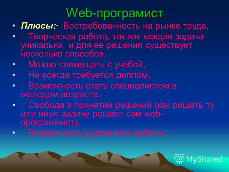 Web-програмист Плюсы:· Востребованность на рынке труда, · Творческая работа, так как каждая задача уникальна, и для ее решения существует несколько способов, · Можно совмещать с учебой, · Не всегда требуется диплом, · Возможность стать специалистом в