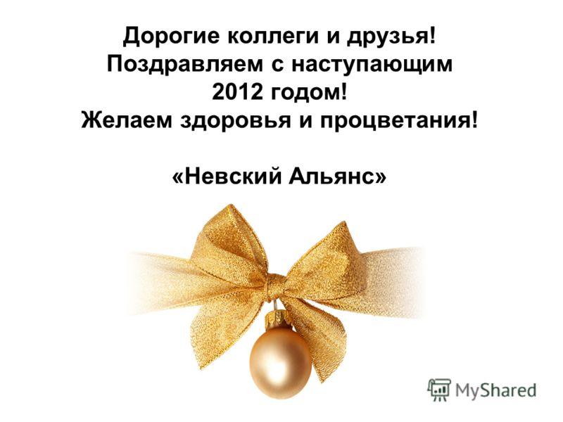 Дорогие коллеги и друзья! Поздравляем с наступающим 2012 годом! Желаем здоровья и процветания! «Невский Альянс»