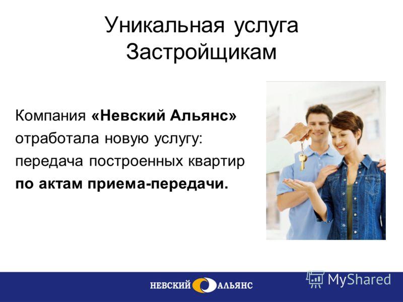 Уникальная услуга Застройщикам Компания «Невский Альянс» отработала новую услугу: передача построенных квартир по актам приема-передачи.