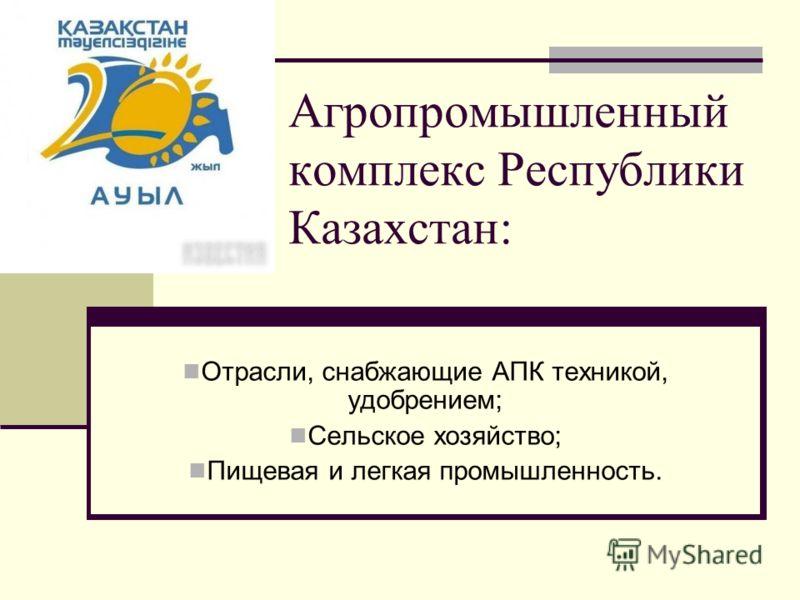 Агропромышленный комплекс Республики Казахстан: Отрасли, снабжающие АПК техникой, удобрением; Сельское хозяйство; Пищевая и легкая промышленность.