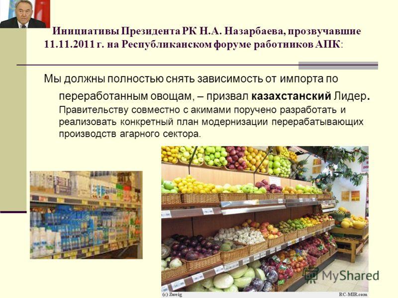 Инициативы Президента РК Н.А. Назарбаева, прозвучавшие 11.11.2011 г. на Республиканском форуме работников АПК: Мы должны полностью снять зависимость от импорта по переработанным овощам, – призвал казахстанский Лидер. Правительству совместно с акимами