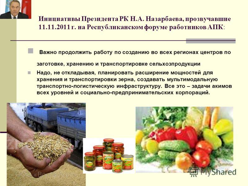 Инициативы Президента РК Н.А. Назарбаева, прозвучавшие 11.11.2011 г. на Республиканском форуме работников АПК: Важно продолжить работу по созданию во всех регионах центров по заготовке, хранению и транспортировке сельхозпродукции Надо, не откладывая,