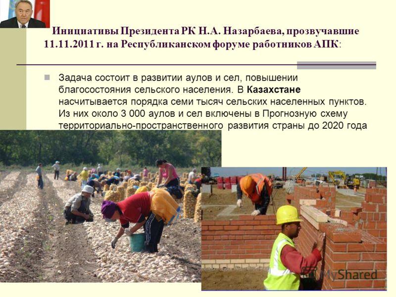 Инициативы Президента РК Н.А. Назарбаева, прозвучавшие 11.11.2011 г. на Республиканском форуме работников АПК: Задача состоит в развитии аулов и сел, повышении благосостояния сельского населения. В Казахстане насчитывается порядка семи тысяч сельских