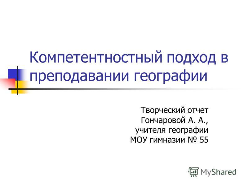 Компетентностный подход в преподавании географии Творческий отчет Гончаровой А. А., учителя географии МОУ гимназии 55