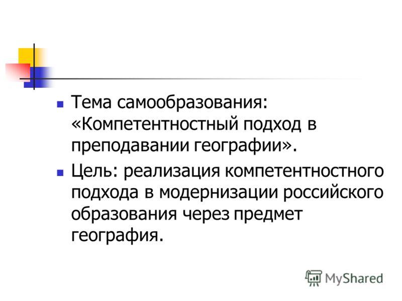 Тема самообразования: «Компетентностный подход в преподавании географии». Цель: реализация компетентностного подхода в модернизации российского образования через предмет география.