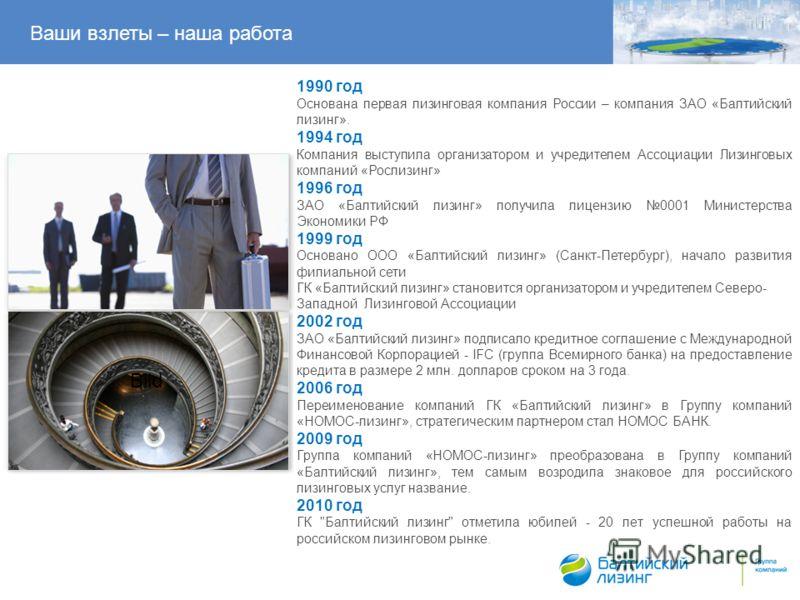 Ваши взлеты – наша работа Bild 1990 год Основана первая лизинговая компания России – компания ЗАО «Балтийский лизинг». 1994 год Компания выступила организатором и учредителем Ассоциации Лизинговых компаний «Рослизинг» 1996 год ЗАО «Балтийский лизинг»
