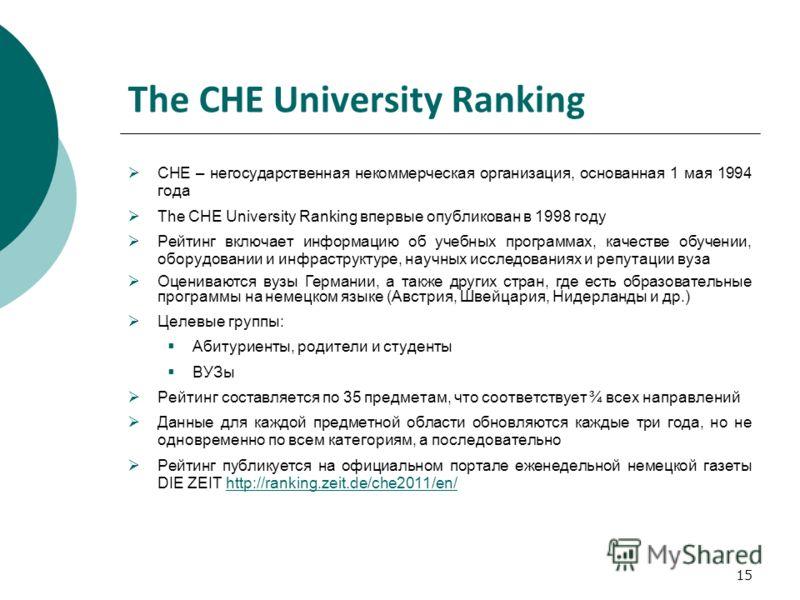 15 The СНЕ University Ranking CHE – негосударственная некоммерческая организация, основанная 1 мая 1994 года The CHE University Ranking впервые опубликован в 1998 году Рейтинг включает информацию об учебных программах, качестве обучении, оборудовании