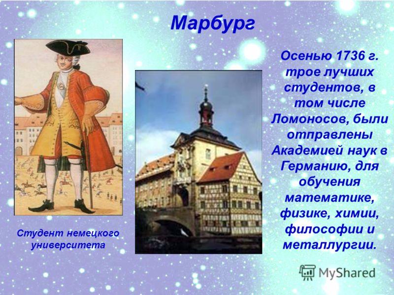 В начале 1736 г. как один из лучших студентов М.Ломоносов был направлен в университет при Петербургской академии наук. Несмотря на тяжелые условия жизни, любознательный юноша с первых дней прибытия в Академию проявил огромный интерес к наукам.