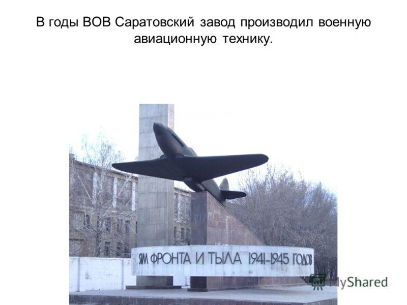 В годы ВОВ Саратовский завод производил военную авиационную технику.
