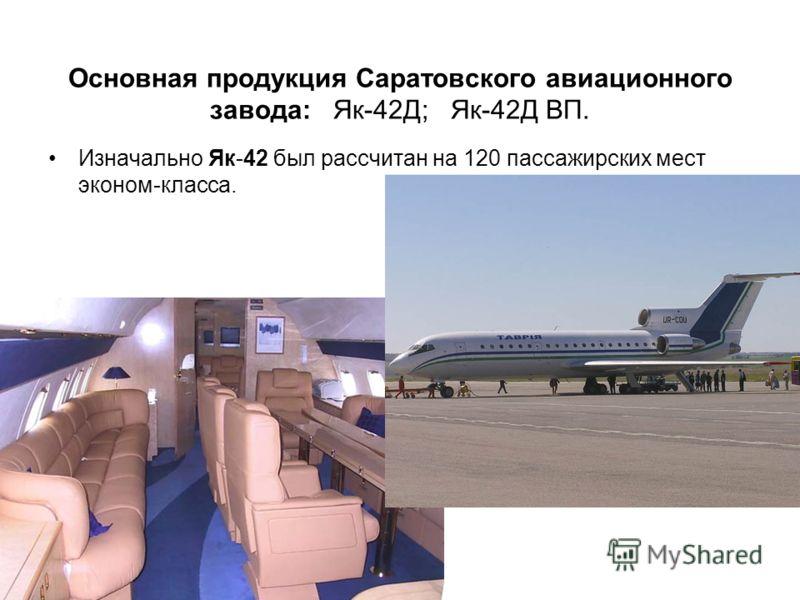 Основная продукция Саратовского авиационного завода: Як-42Д; Як-42Д ВП. Изначально Як-42 был рассчитан на 120 пассажирских мест эконом-класса.