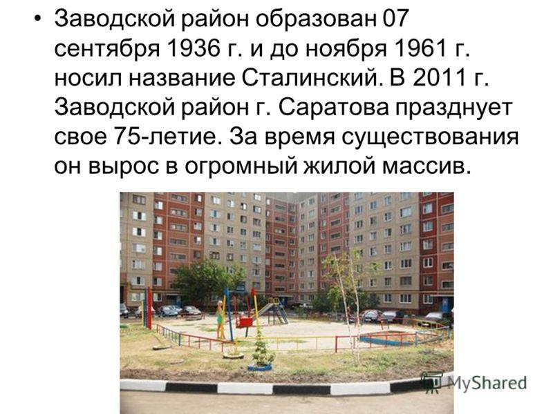 Заводской район образован 07 сентября 1936 г. и до ноября 1961 г. носил название Сталинский. В 2011 г. Заводской район г. Саратова празднует свое 75-летие. За время существования он вырос в огромный жилой массив.