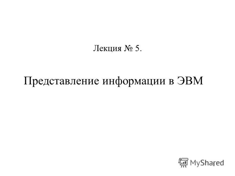 11 Представление информации в ЭВМ Лекция 5.