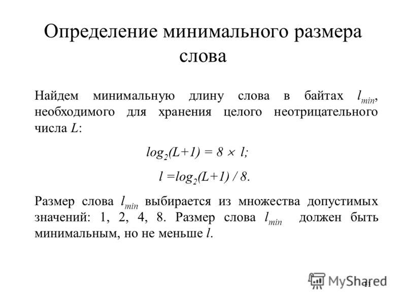 11 Определение минимального размера слова Найдем минимальную длину слова в байтах l min, необходимого для хранения целого неотрицательного числа L: log 2 (L+1) = 8 l; l =log 2 (L+1) / 8. Размер слова l min выбирается из множества допустимых значений: