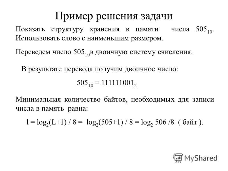 12 Пример решения задачи Показать структуру хранения в памяти числа 505 10. Использовать слово с наименьшим размером. Переведем число 505 10 в двоичную систему счисления. В результате перевода получим двоичное число: 505 10 = 111111001 2. Минимальная