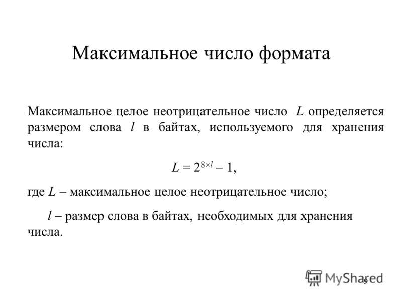 99 Максимальное число формата Максимальное целое неотрицательное число L определяется размером слова l в байтах, используемого для хранения числа: L = 2 8 l 1, где L максимальное целое неотрицательное число; l размер слова в байтах, необходимых для х