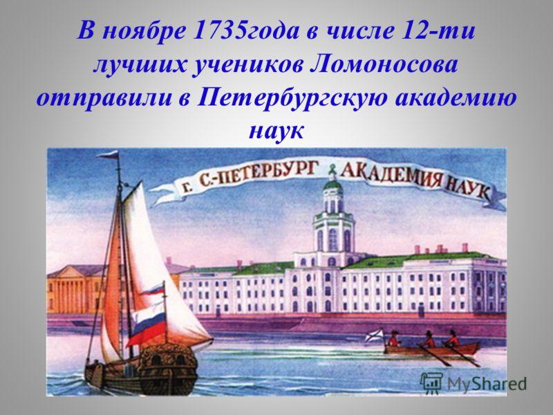 В ноябре 1735года в числе 12-ти лучших учеников Ломоносова отправили в Петербургскую академию наук