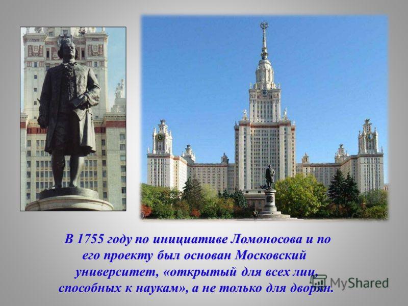 В 1755 году по инициативе Ломоносова и по его проекту был основан Московский его проекту был основан Московский университет, «открытый для всех лиц, университет, «открытый для всех лиц, способных к наукам», а не только для дворян. способных к наукам»