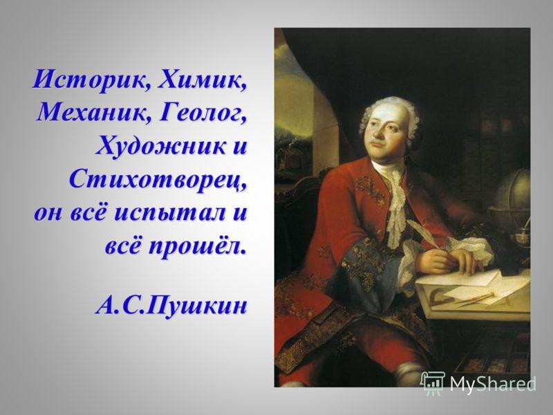 Историк, Химик, Механик, Геолог, Художник и Стихотворец, Стихотворец, он всё испытал и он всё испытал и всё прошёл. всё прошёл. А.С.Пушкин А.С.Пушкин