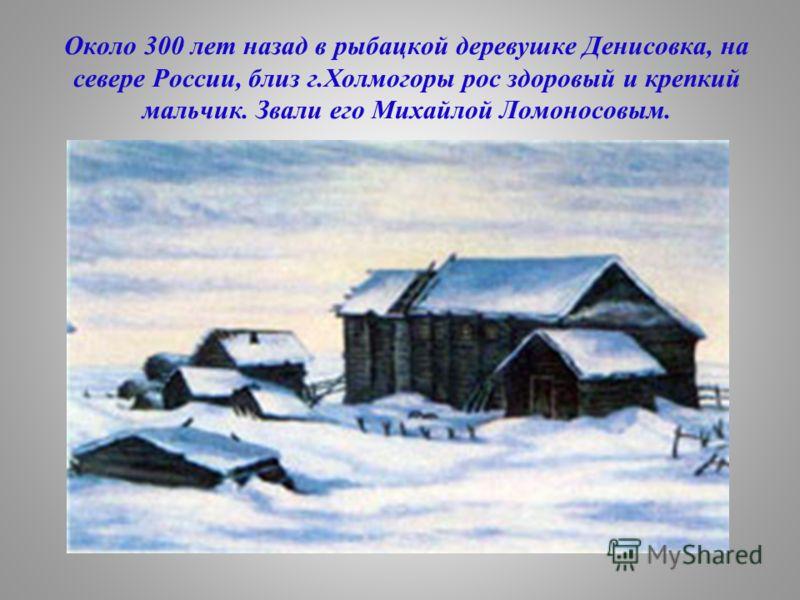 Около 300 лет назад в рыбацкой деревушке Денисовка, на севере России, близ г.Холмогоры рос здоровый и крепкий мальчик. Звали его Михайлой Ломоносовым.