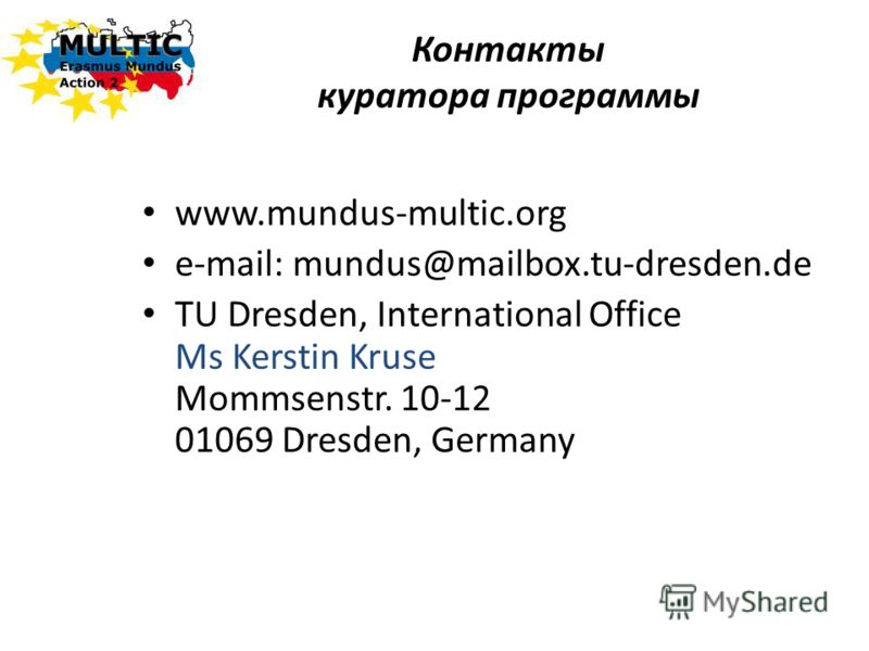 Контакты куратора программы www.mundus-multic.org e-mail: mundus@mailbox.tu-dresden.de TU Dresden, International Office Ms Kerstin Kruse Mommsenstr. 10-12 01069 Dresden, Germany