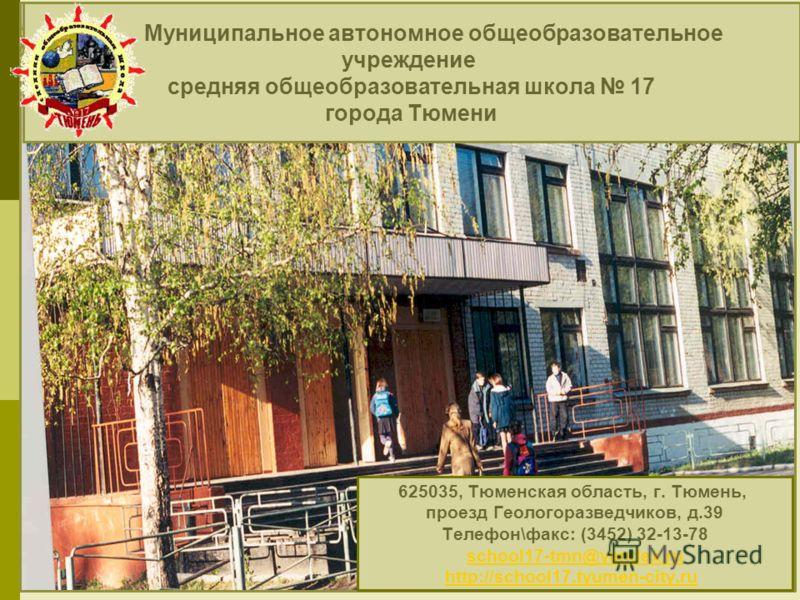 Муниципальное автономное общеобразовательное учреждение средняя общеобразовательная школа 17 города Тюмени 625035, Тюменская область, г. Тюмень, проезд Геологоразведчиков, д.39 Телефон\факс: (3452) 32-13-78 school17-tmn@yandex.ru http://school17.tyum