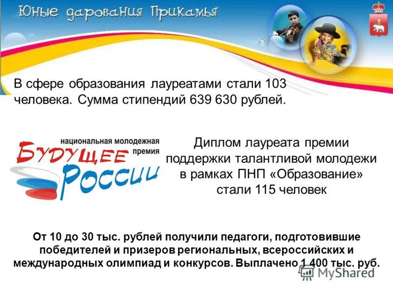 В сфере образования лауреатами стали 103 человека. Сумма стипендий 639 630 рублей. Диплом лауреата премии поддержки талантливой молодежи в рамках ПНП «Образование» стали 115 человек От 10 до 30 тыс. рублей получили педагоги, подготовившие победителей