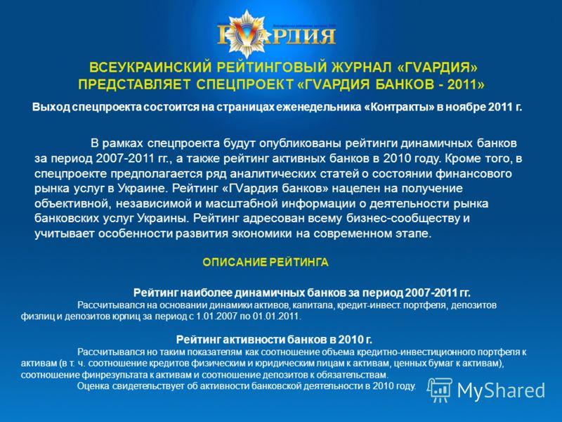 ВСЕУКРАИНСКИЙ РЕЙТИНГОВЫЙ ЖУРНАЛ «ГVАРДИЯ» ПРЕДСТАВЛЯЕТ СПЕЦПРОЕКТ «ГVАРДИЯ БАНКОВ - 2011» В рамках спецпроекта будут опубликованы рейтинги динамичных банков за период 2007-2011 гг., а также рейтинг активных банков в 2010 году. Кроме того, в спецпрое