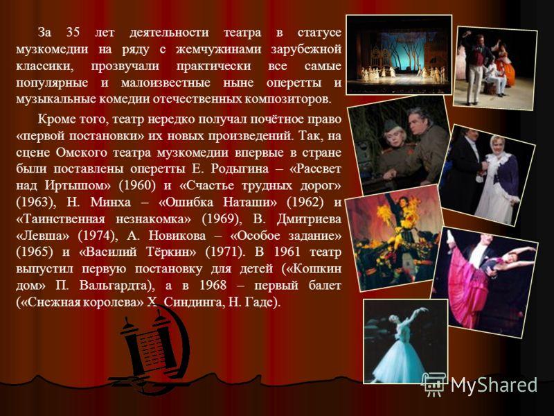 За 35 лет деятельности театра в статусе музкомедии на ряду с жемчужинами зарубежной классики, прозвучали практически все самые популярные и малоизвестные ныне оперетты и музыкальные комедии отечественных композиторов. Кроме того, театр нередко получа