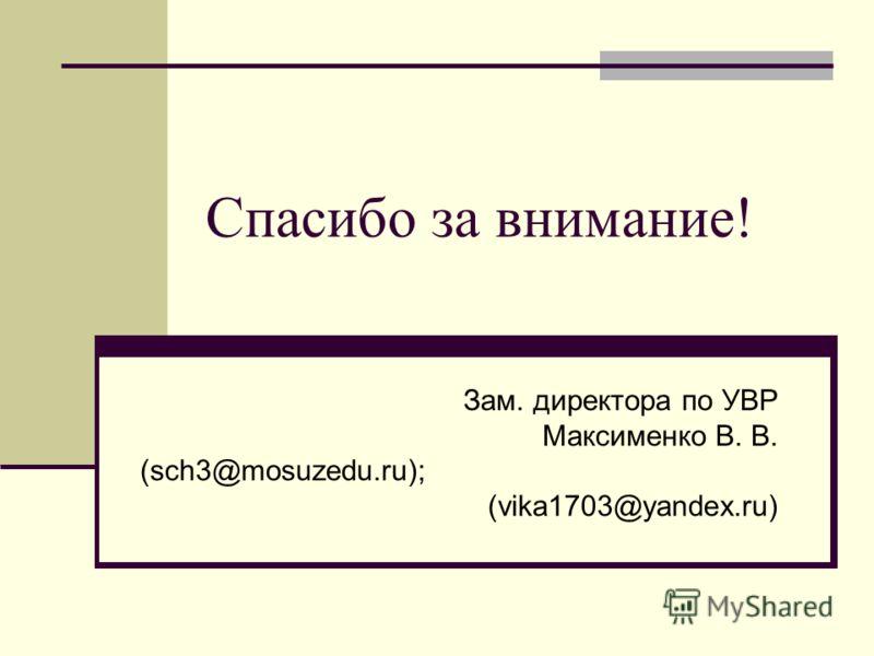 Спасибо за внимание! Зам. директора по УВР Максименко В. В. (sch3@mosuzedu.ru); (vika1703@yandex.ru)