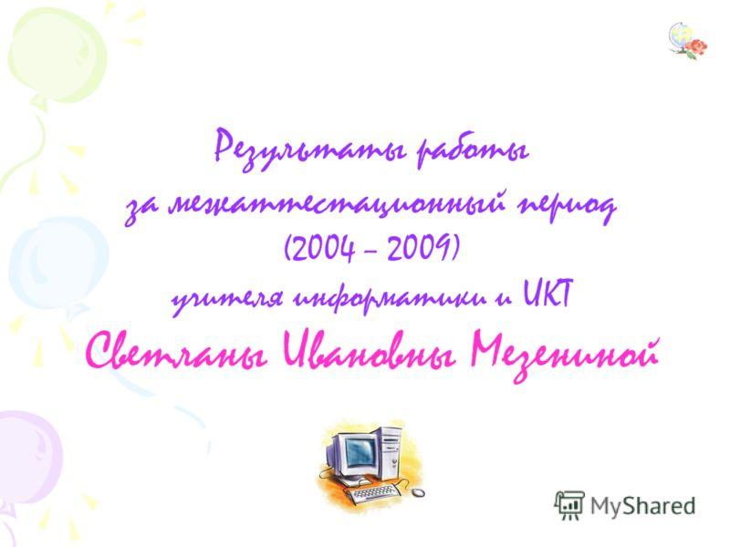 Результаты работы за межаттестационный период (2004 – 2009) учителя информатики и ИКТ Светланы Ивановны Мезениной