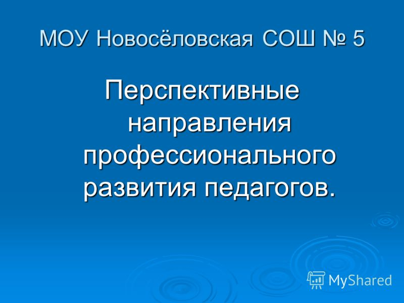 МОУ Новосёловская СОШ 5 Перспективные направления профессионального развития педагогов.