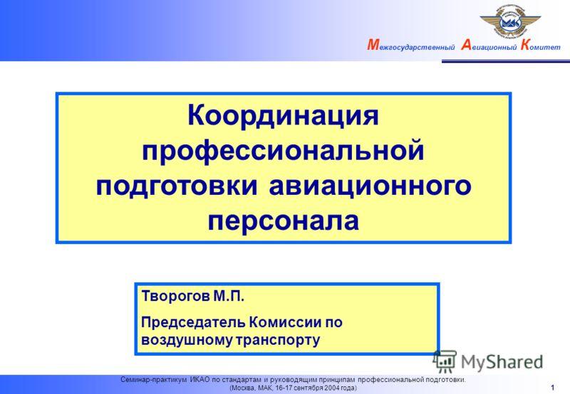 М ежгосударственный А виационный К омитет 1 Семинар-практикум ИКАО по стандартам и руководящим принципам профессиональной подготовки. (Москва, МАК, 16-17 сентября 2004 года) Координация профессиональной подготовки авиационного персонала Творогов М.П.