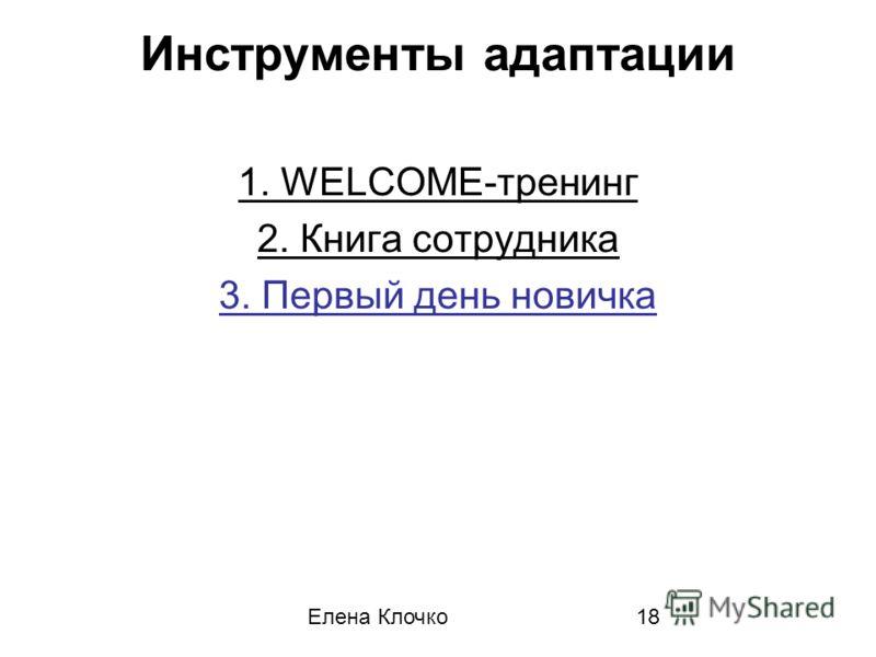 Елена Клочко18 Инструменты адаптации 1. WELCOME-тренинг 2. Книга сотрудника 3. Первый день новичка
