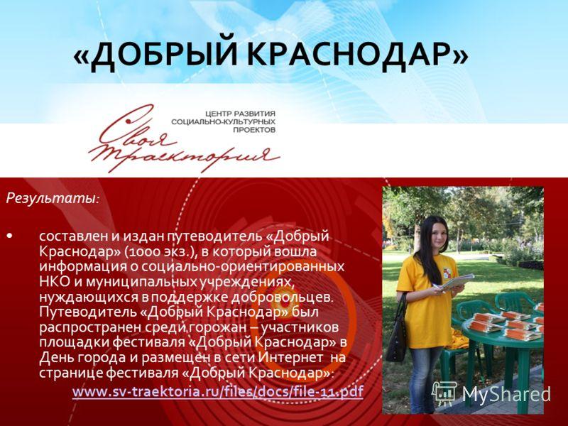 Результаты: составлен и издан путеводитель «Добрый Краснодар» (1000 экз.), в который вошла информация о социально-ориентированных НКО и муниципальных учреждениях, нуждающихся в поддержке добровольцев. Путеводитель «Добрый Краснодар» был распространен