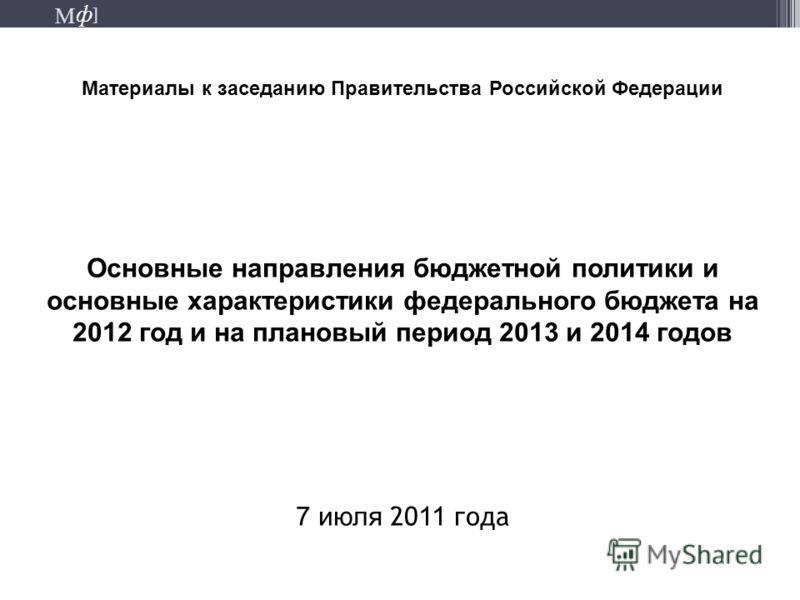 М ] ф М ] ф Материалы к заседанию Правительства Российской Федерации Основные направления бюджетной политики и основные характеристики федерального бюджета на 2012 год и на плановый период 2013 и 2014 годов 7 июля 20 11 года