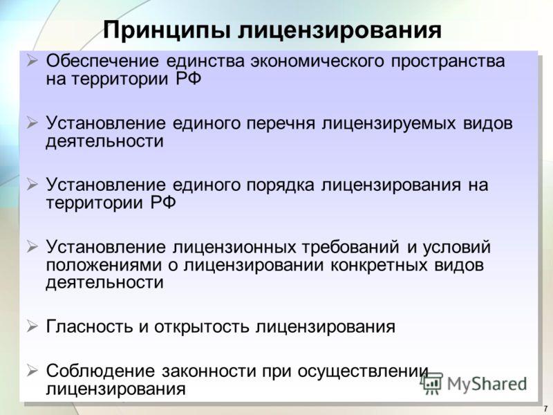 7 Принципы лицензирования Обеспечение единства экономического пространства на территории РФ Установление единого перечня лицензируемых видов деятельности Установление единого порядка лицензирования на территории РФ Установление лицензионных требовани