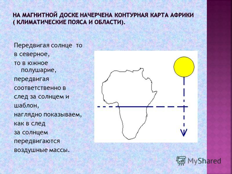Передвигая солнце то в северное, то в южное полушарие, передвигая соответственно в след за солнцем и шаблон, наглядно показываем, как в след за солнцем передвигаются воздушные массы.