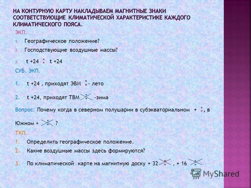ЭКП. 1. Географическое положение? 2. Господствующие воздушные массы? 3. t +24 : t +24 СУБ. ЭКП. 1. t +24, приходят ЭВМ : - лето 2. t +24, приходят ТВМ : -зима Вопрос: Почему когда в северном полушарии в субэкваториальном + :, в Южном + : ? ТКП. 1. Оп