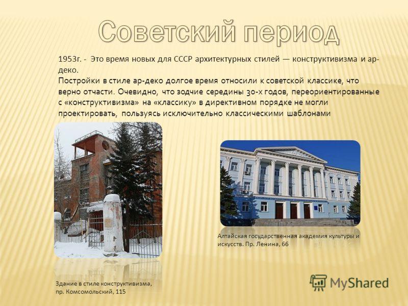 1953г. - Это время новых для СССР архитектурных стилей конструктивизма и ар- деко. Постройки в стиле ар-деко долгое время относили к советской классике, что верно отчасти. Очевидно, что зодчие середины 30-х годов, переориентированные с «конструктивиз