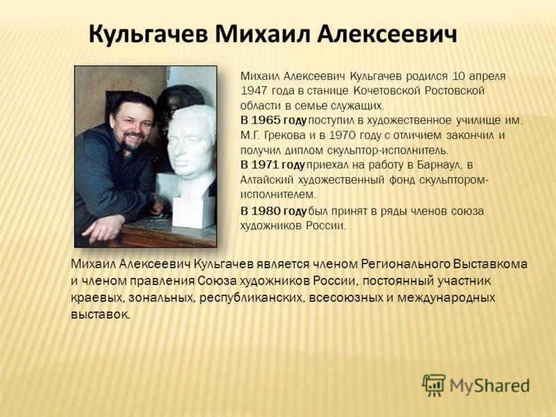 Кульгачев Михаил Алексеевич Михаил Алексеевич Кульгачев родился 10 апреля 1947 года в станице Кочетовской Ростовской области в семье служащих. В 1965 году поступил в художественное училище им. М.Г. Грекова и в 1970 году с отличием закончил и получил