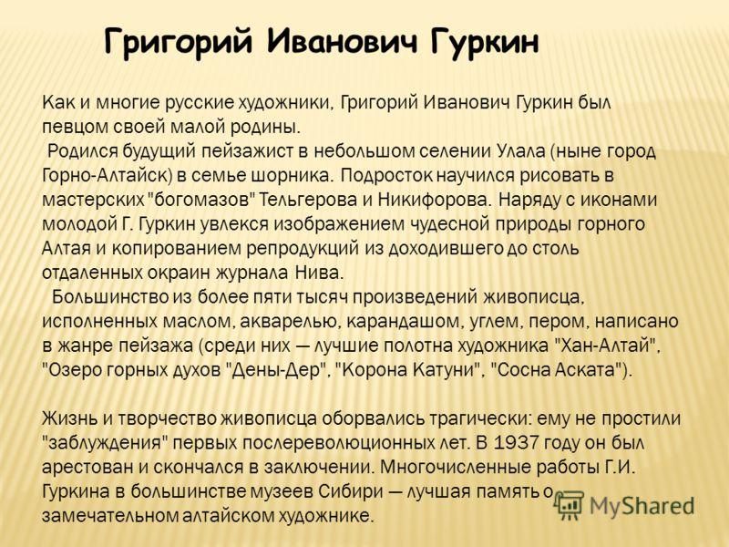 Григорий Иванович Гуркин Как и многие русские художники, Григорий Иванович Гуркин был певцом своей малой родины. Родился будущий пейзажист в небольшом селении Улала (ныне город Горно-Алтайск) в семье шорника. Подросток научился рисовать в мастерских