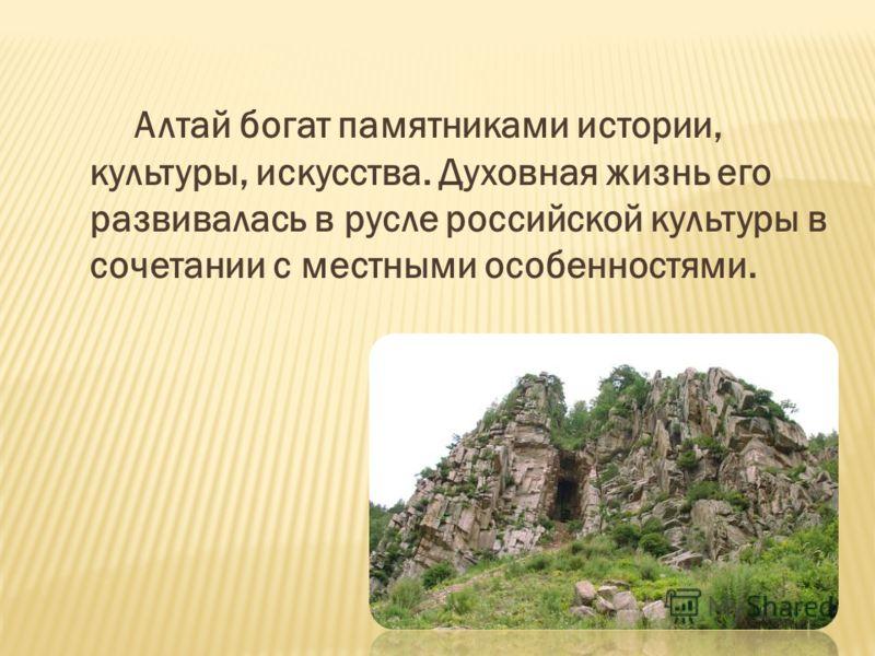 Алтай богат памятниками истории, культуры, искусства. Духовная жизнь его развивалась в русле российской культуры в сочетании с местными особенностями.