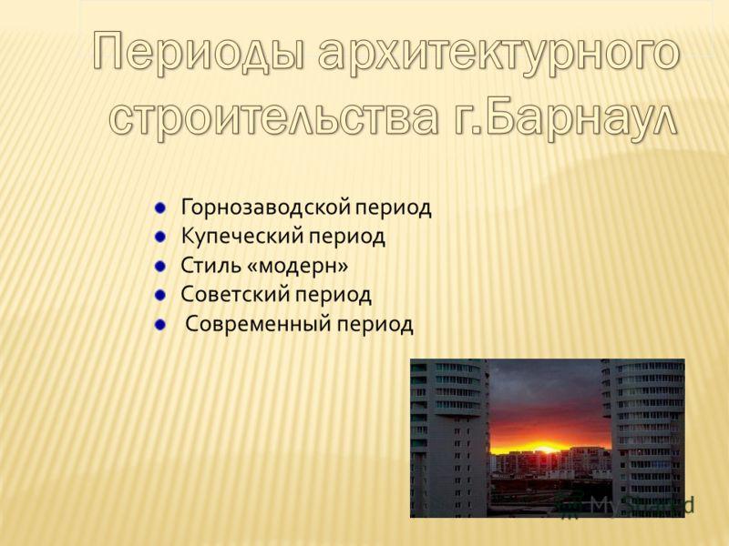 Горнозаводской период Купеческий период Стиль «модерн» Советский период Современный период