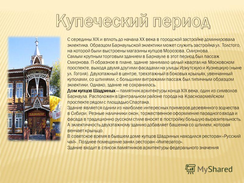 С середины XIX и вплоть до начала XX века в городской застройке доминировала эклектика. Образцом Барнаульской эклектики может служить застройка ул. Толстого, на которой были выстроены магазины купцов Морозова, Смирнова. Самым крупным торговым зданием