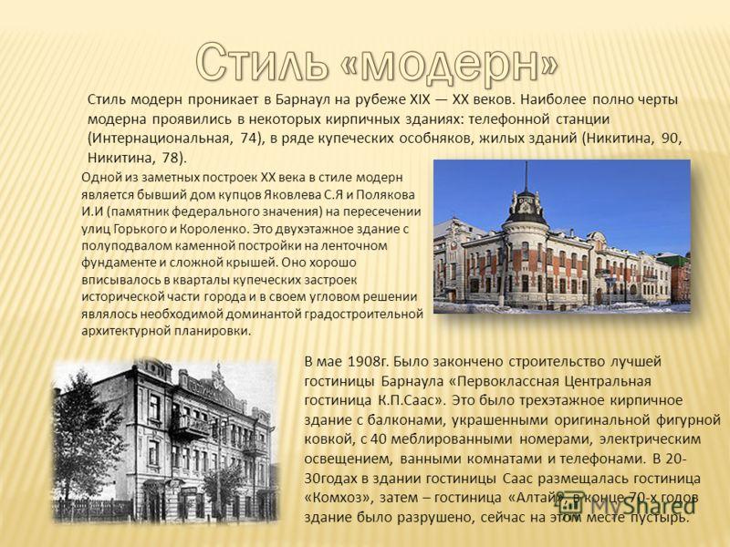 Стиль модерн проникает в Барнаул на рубеже XIX XX веков. Наиболее полно черты модерна проявились в некоторых кирпичных зданиях: телефонной станции (Интернациональная, 74), в ряде купеческих особняков, жилых зданий (Никитина, 90, Никитина, 78). Одной